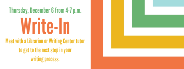 Thursday, December 6 from 4-7 p.m. Write-In Meet with a Librarian or Writing Center tutor to get to the next step in your writing process.